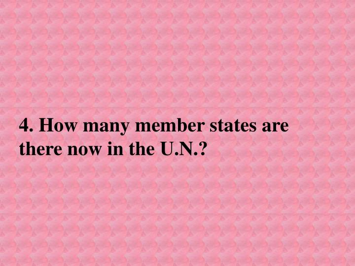 4. How many member states are there now in the U.N.?