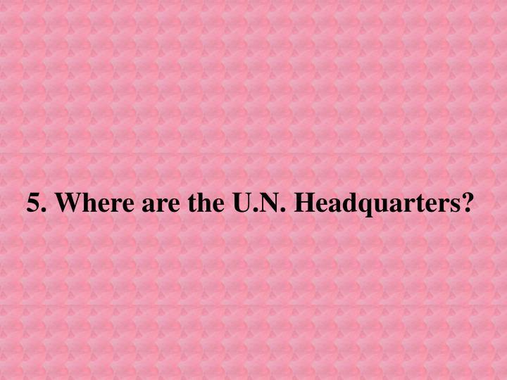 5. Where are the U.N. Headquarters?