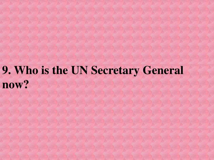 9. Who is the UN Secretary General now?