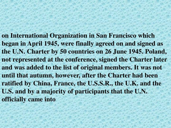 on International Organization in San Francisco which began in April 1945, were finally agreed on and signed as the U.N. Charter by 50 countries on 26 June 1945. Poland, not represented at the conference, signed the Charter later and was added to the list of original members. It was not until that autumn, however, after the Charter had been ratified by China, France, the U.S.S.R., the U.K. and the U.S. and by a majority of participants that the U.N. officially came into