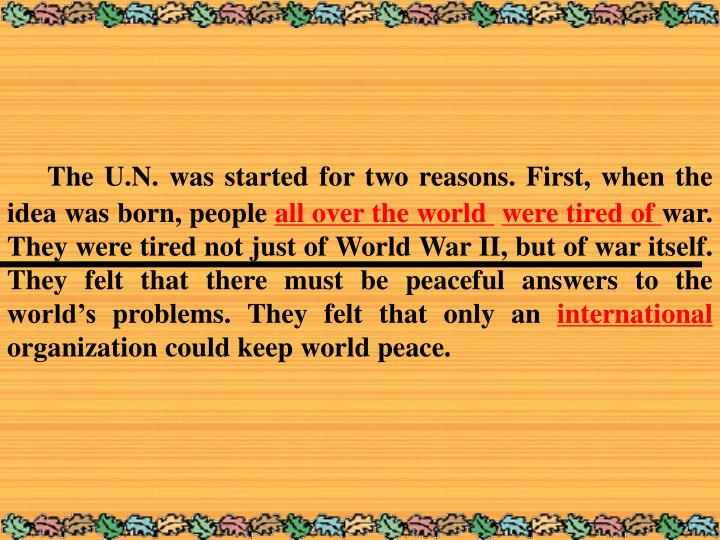 The U.N. was started for two reasons. First, when the idea was born, people