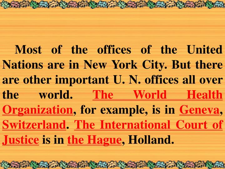 Most of the offices of the United Nations are in New York City. But there are other important U. N. offices all over the world.