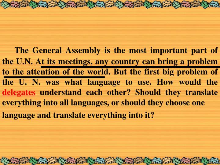The General Assembly is the most important part of the U.N. At its meetings, any country can bring a problem to the attention of the world. But the first big problem of the U. N. was what language to use. How would the