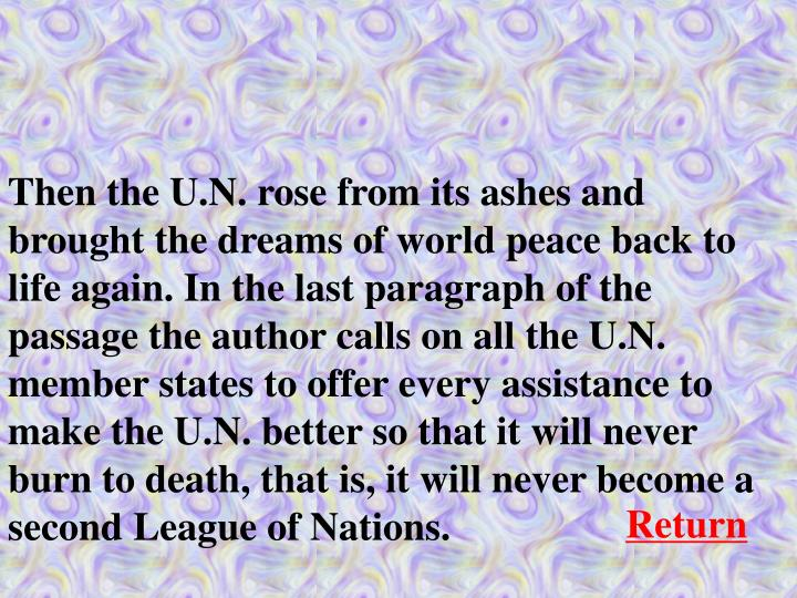 Then the U.N. rose from its ashes and brought the dreams of world peace back to life again. In the last paragraph of the passage the author calls on all the U.N. member states to offer every assistance to make the U.N. better so that it will never burn to death, that is, it will never become a second League of Nations.