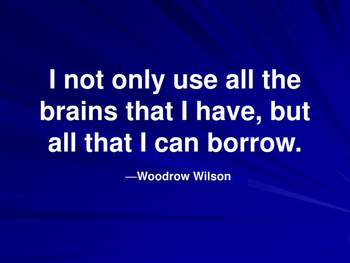 I not only use all the brains that i have but all that i can borrow woodrow wilson
