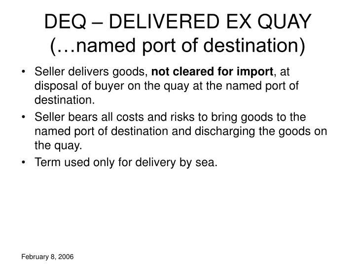 DEQ – DELIVERED EX QUAY (…named port of destination)