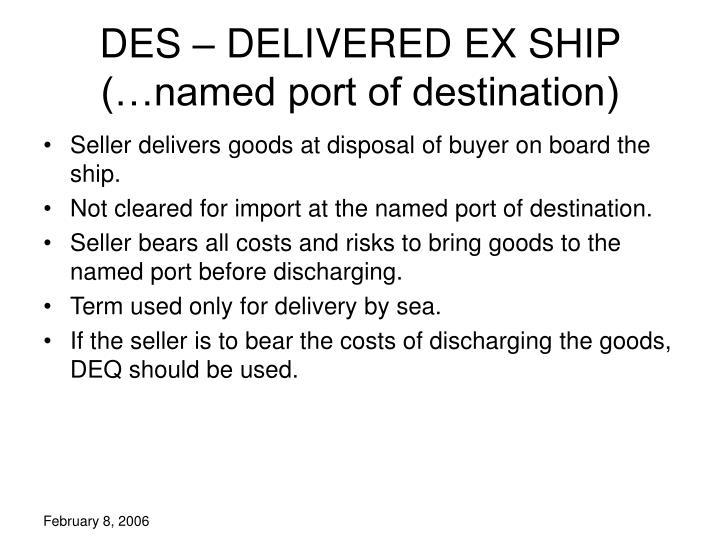 DES – DELIVERED EX SHIP (…named port of destination)