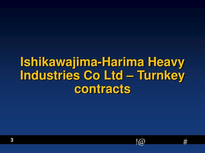 Ishikawajima-Harima Heavy Industries Co Ltd – Turnkey contracts