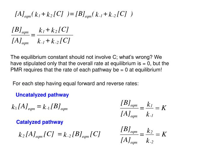 The equilibrium constant should not involve C; what's wrong? We have stipulated only that the overall rate at equilibrium is = 0, but the PMR requires that the rate of each pathway be = 0 at equilibrium!
