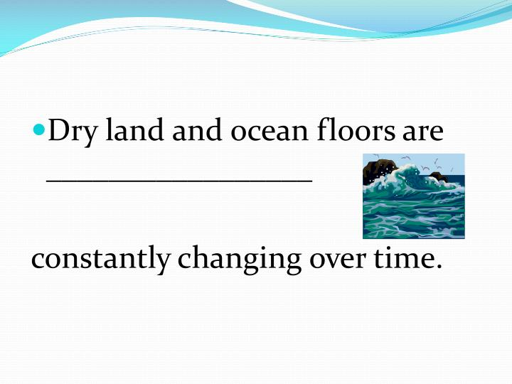 Dry land and ocean floors are _________________
