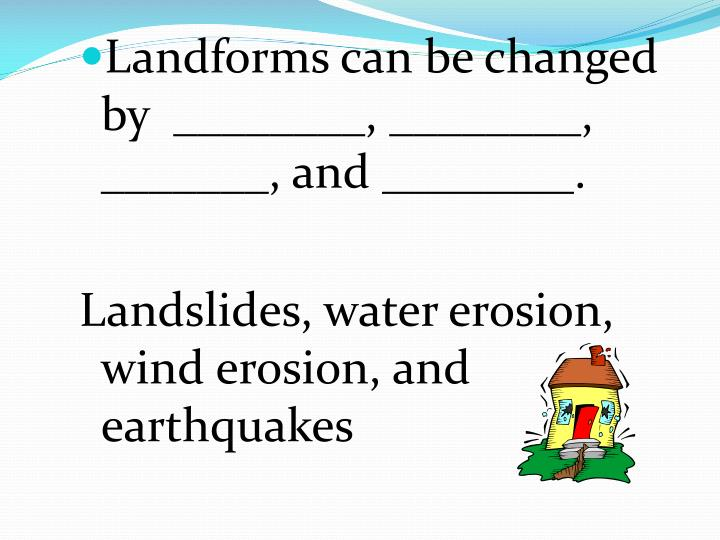 Landforms can be changed by  ________, ________,  _______, and ________.