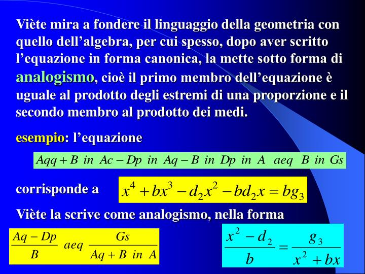 Viète mira a fondere il linguaggio della geometria con quello dell'algebra, per cui spesso, dopo aver scritto l'equazione in forma canonica, la mette sotto forma di