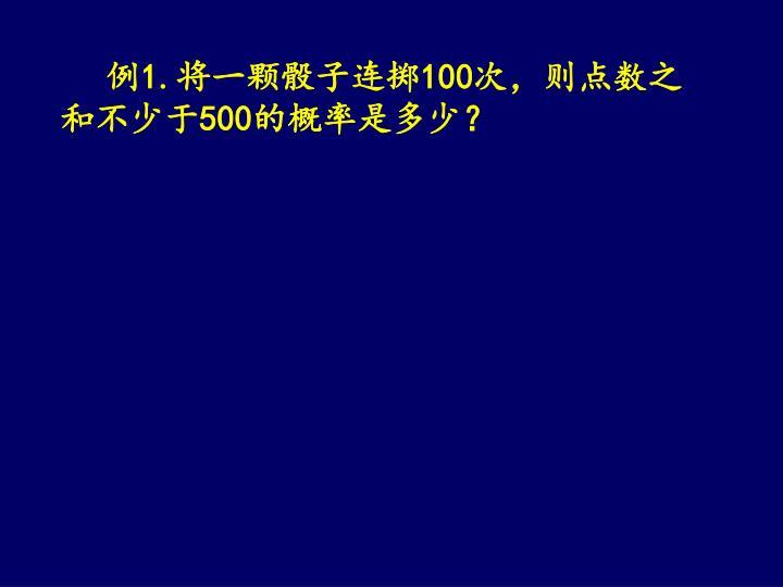 例1.将一颗骰子连掷100次,则点数之和不少于500的概率是多少?