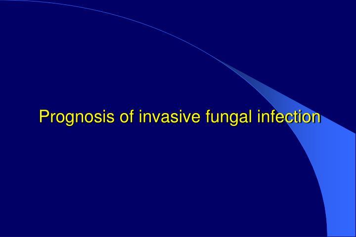 Prognosis of invasive fungal infection
