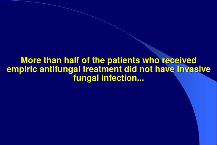 More than half of the patients who received empiric antifungal treatment did not have invasive fungal infection...