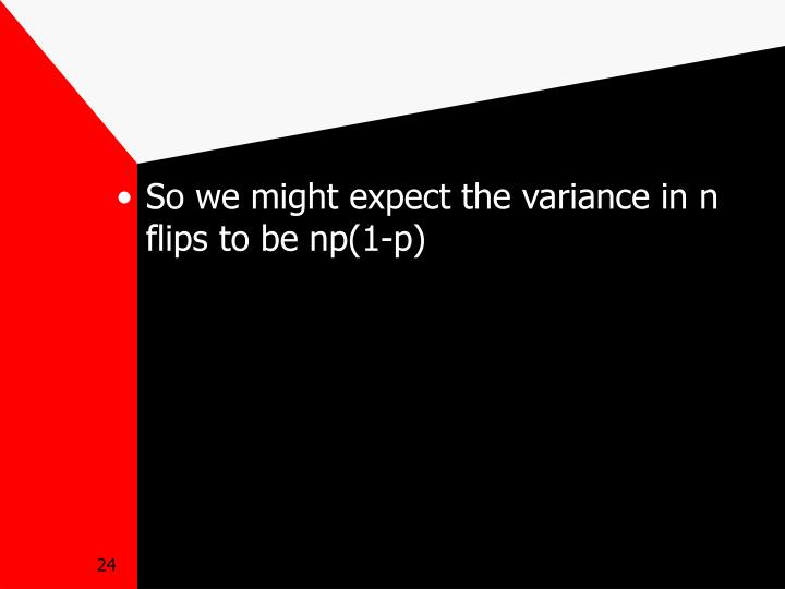 So we might expect the variance in n flips to be np(1-p)