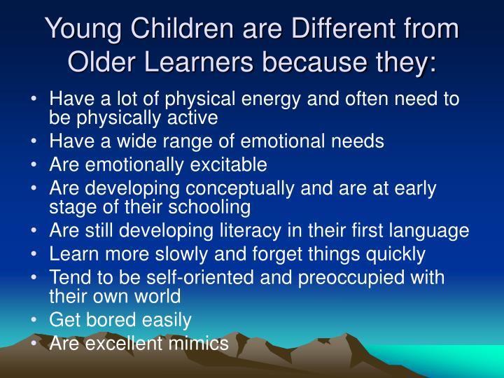 Young Children are Different from Older Learners because they: