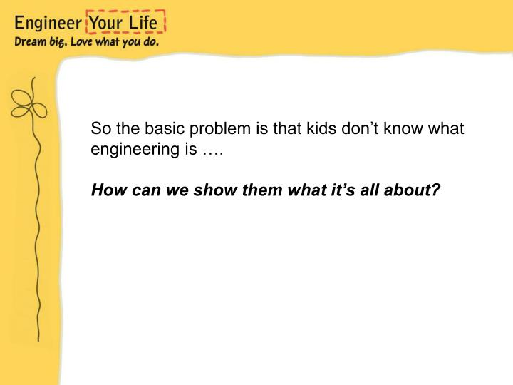 So the basic problem is that kids don't know what engineering is ….