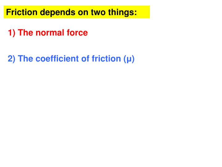 Friction depends on two things: