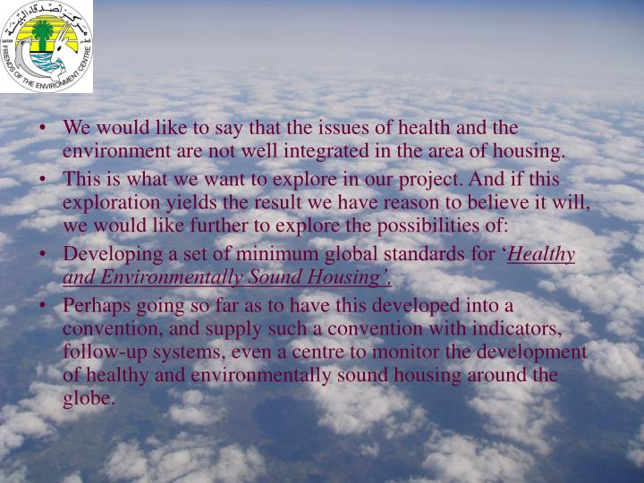We would like to say that the issues of health and the environment are not well integrated in the area of housing.