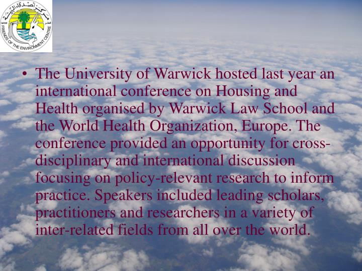 The University of Warwick hosted last year an international conference on Housing and Health organised by Warwick Law School and the World Health Organization, Europe. The conference provided an opportunity for cross-disciplinary and international discussion focusing on policy-relevant research to inform practice. Speakers included leading scholars, practitioners and researchers in a variety of inter-related fields from all over the world.