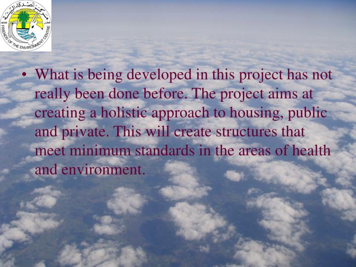 What is being developed in this project has not really been done before. The project aims at creating a holistic approach to housing, public and private. This will create structures that meet minimum standards in the areas of health and environment.