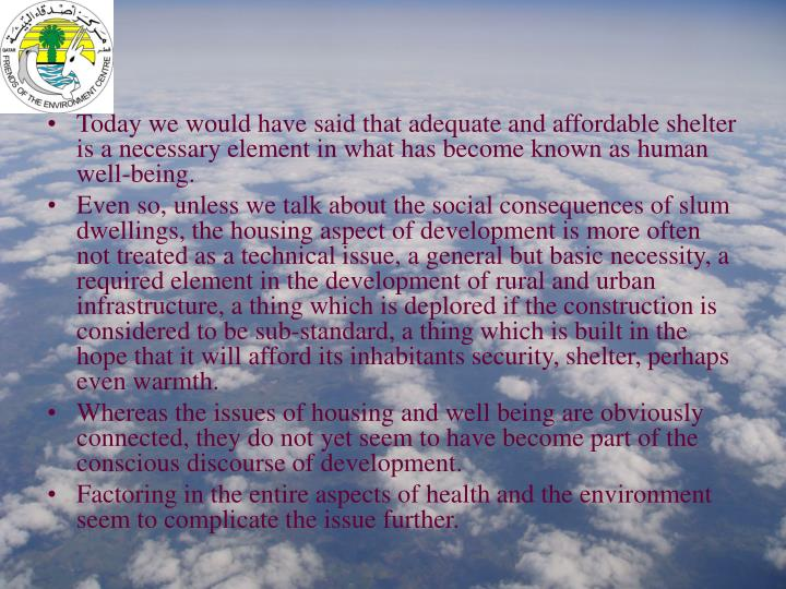 Today we would have said that adequate and affordable shelter is a necessary element in what has bec...