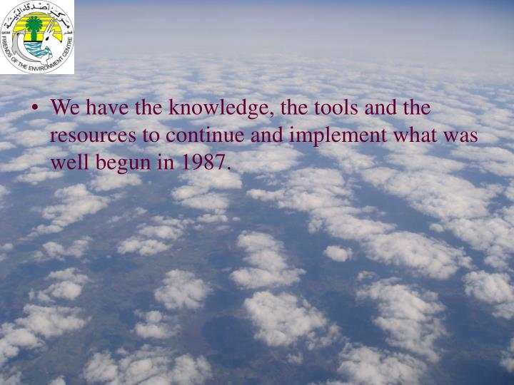 We have the knowledge, the tools and the resources to continue and implement what was well begun in 1987.