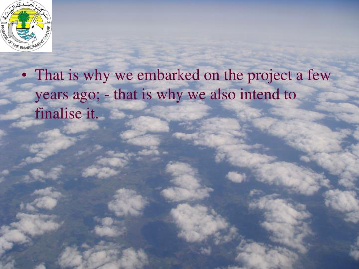 That is why we embarked on the project a few years ago; - that is why we also intend to finalise it.