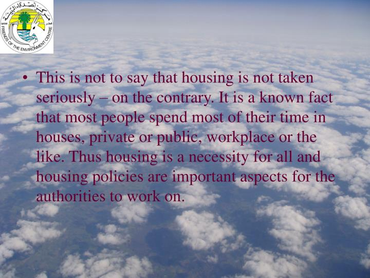 This is not to say that housing is not taken seriously – on the contrary. It is a known fact that most people spend most of their time in houses, private or public, workplace or the like. Thus housing is a necessity for all and housing policies are important aspects for the authorities to work on.
