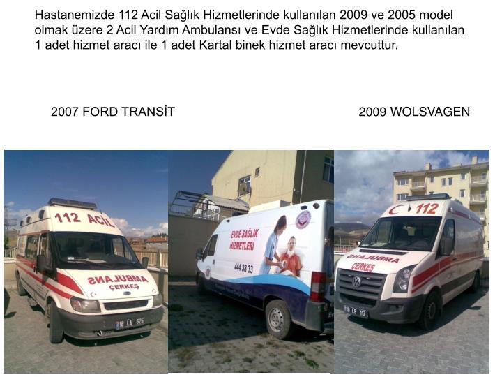 Hastanemizde 112 Acil Sağlık Hizmetlerinde kullanılan 2009 ve 2005 model olmak üzere 2 Acil Yardım Ambulansı ve Evde Sağlık Hizmetlerinde kullanılan 1 adet hizmet aracı ile 1 adet Kartal binek hizmet aracı mevcuttur.