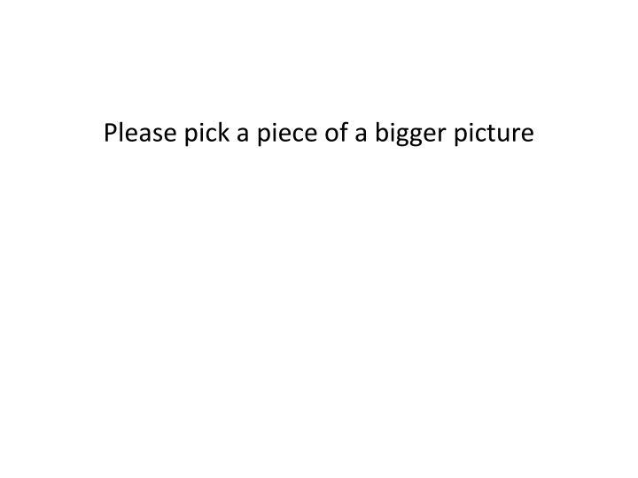 Please pick a piece of a bigger picture