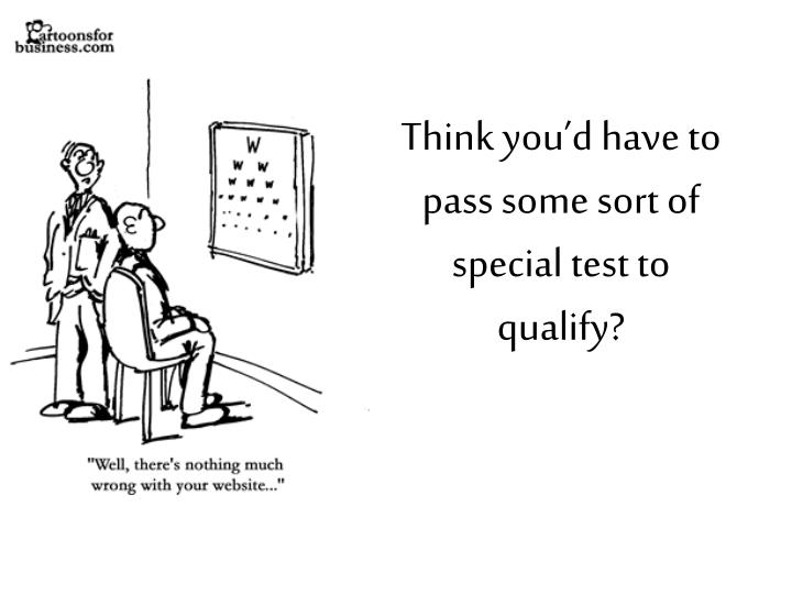 Think you'd have to pass some sort of special test to qualify?