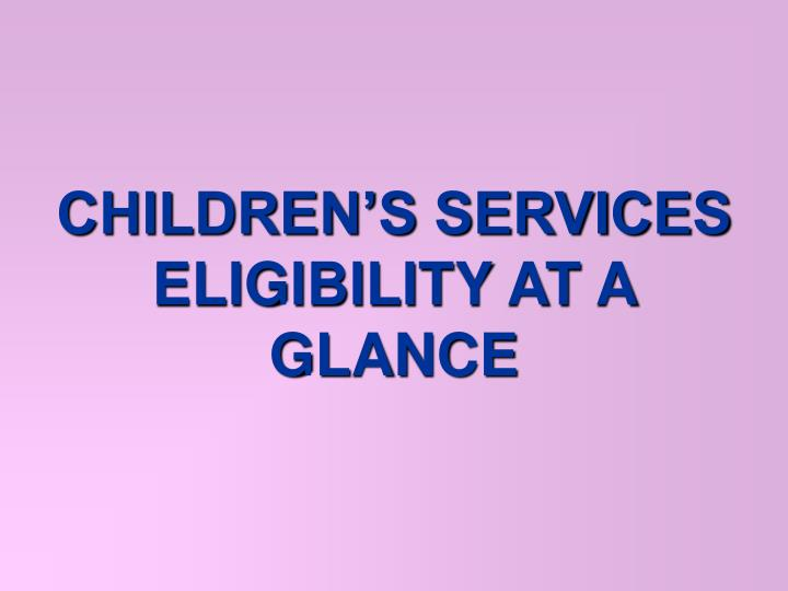 CHILDREN'S SERVICES ELIGIBILITY AT A GLANCE