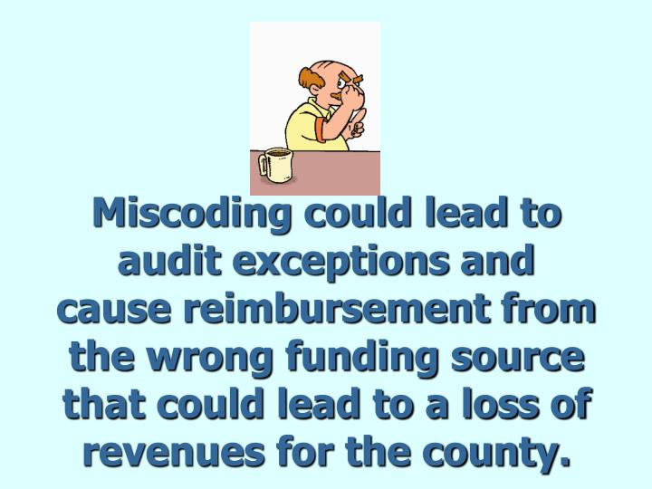 Miscoding could lead to audit exceptions and cause reimbursement from the wrong funding source that could lead to a loss of  revenues for the county.