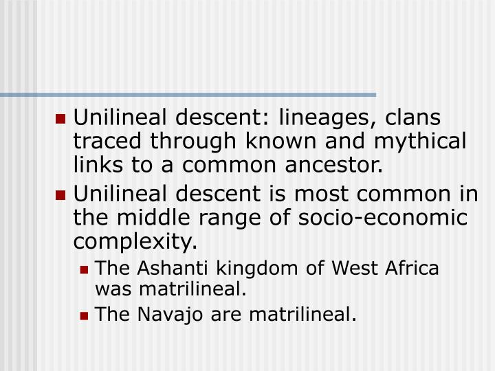 Unilineal descent: lineages, clans traced through known and mythical links to a common ancestor.