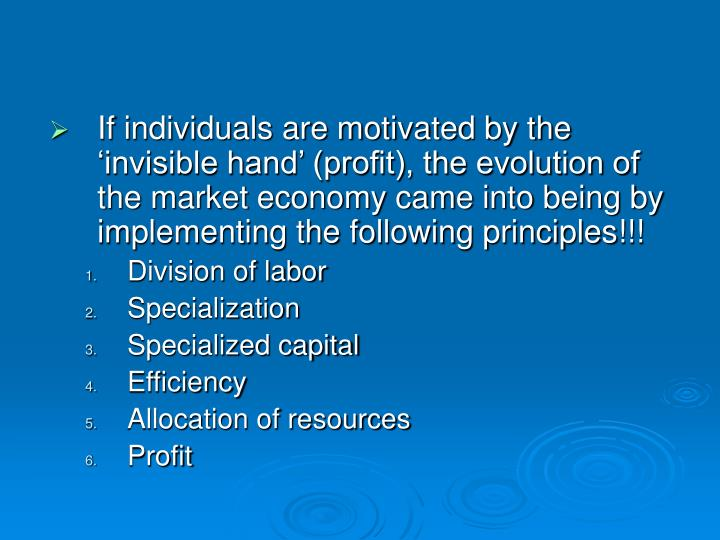 If individuals are motivated by the 'invisible hand' (profit), the evolution of the market economy came into being by implementing the following principles!!!