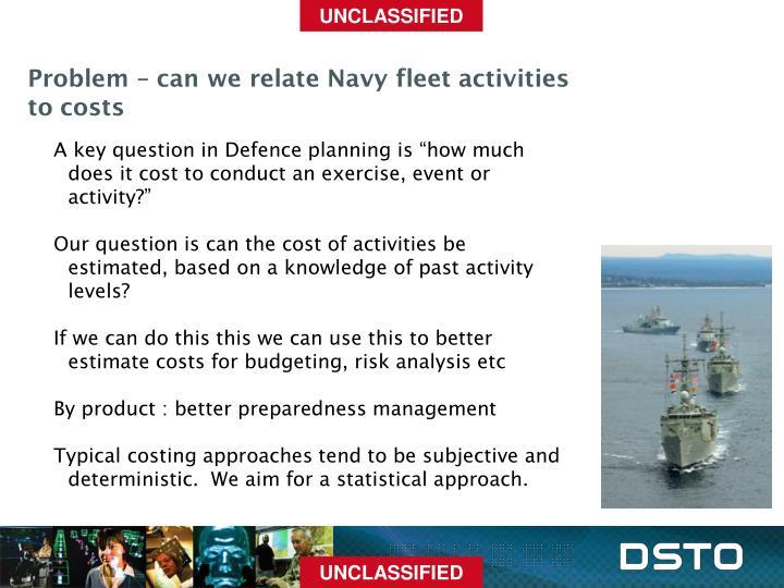 Problem – can we relate Navy fleet activities to costs