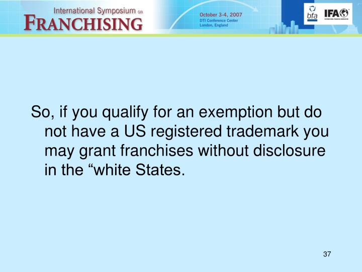 """So, if you qualify for an exemption but do not have a US registered trademark you may grant franchises without disclosure in the """"white States."""