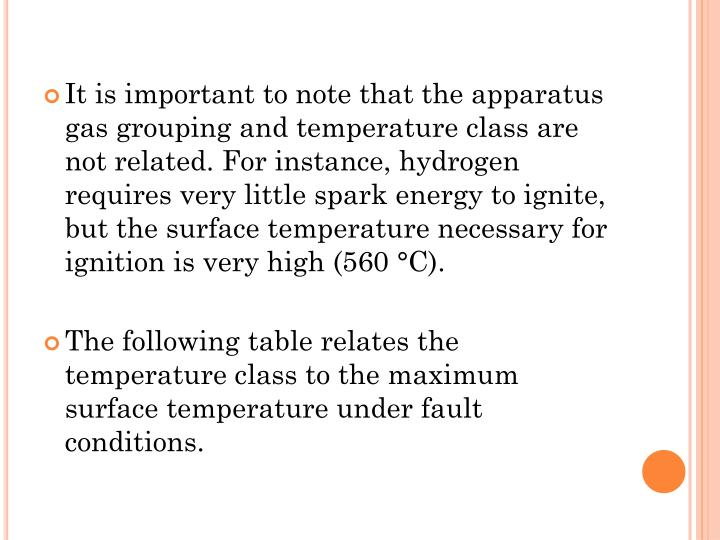 It is important to note that the apparatus gas grouping and temperature class are not related. For instance, hydrogen requires very little spark energy to ignite, but the surface temperature necessary for ignition is very high (560 °C).