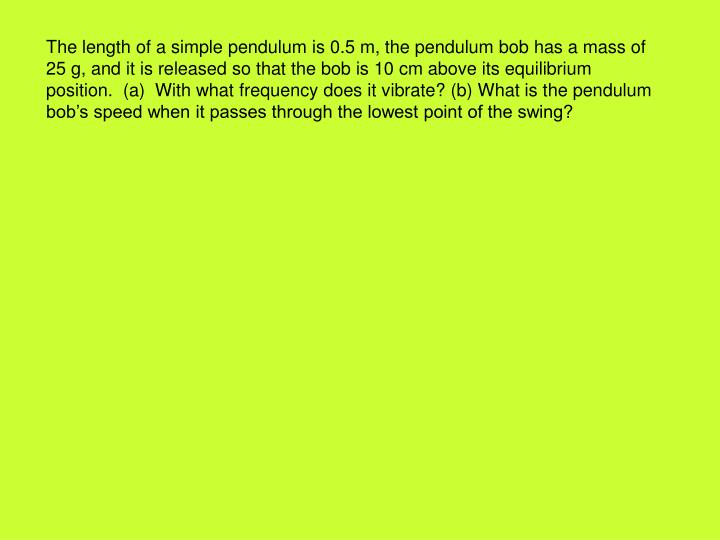 The length of a simple pendulum is 0.5 m, the pendulum bob has a mass of 25 g, and it is released so that the bob is 10 cm above its equilibrium position