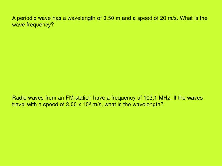A periodic wave has a wavelength of 0.50 m and a speed of 20 m/s. What is the wave frequency?