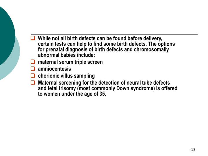 While not all birth defects can be found before delivery, certain tests can help to find some birth defects. The options for prenatal diagnosis of birth defects and chromosomally abnormal babies include: