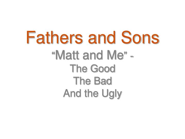 fathers and sons matt and me the good the bad and the ugly n.
