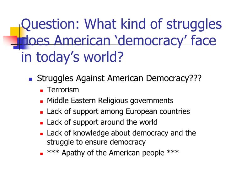 Question: What kind of struggles does American 'democracy' face in today's world?