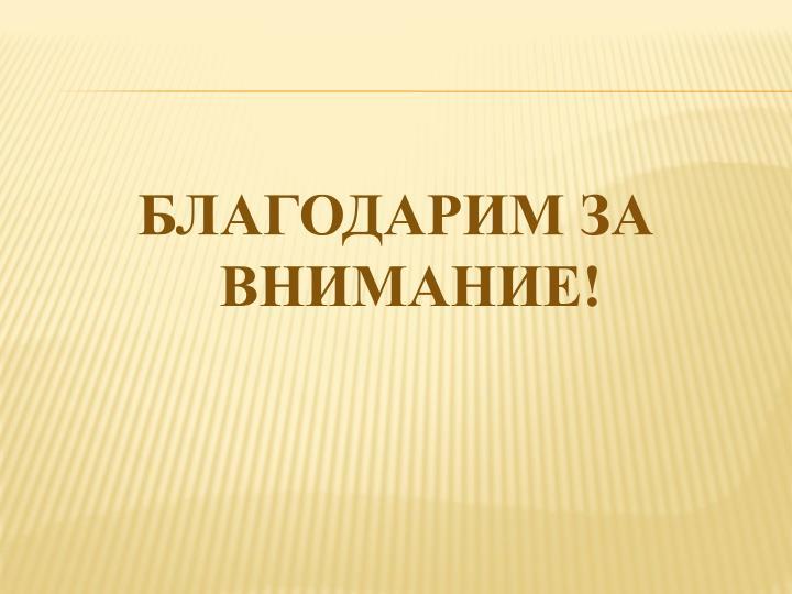 БЛАГОДАРИМ ЗА ВНИМАНИЕ!