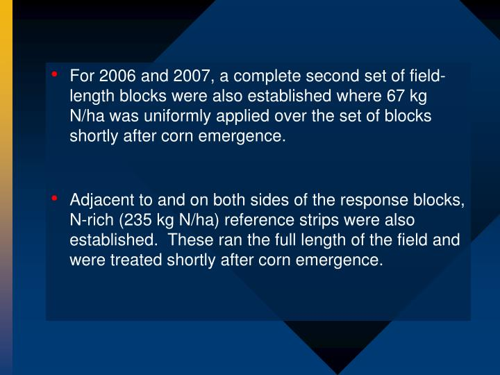 For 2006 and 2007, a complete second set of field-length blocks were also established where 67 kg N/ha was uniformly applied over the set of blocks shortly after corn emergence.