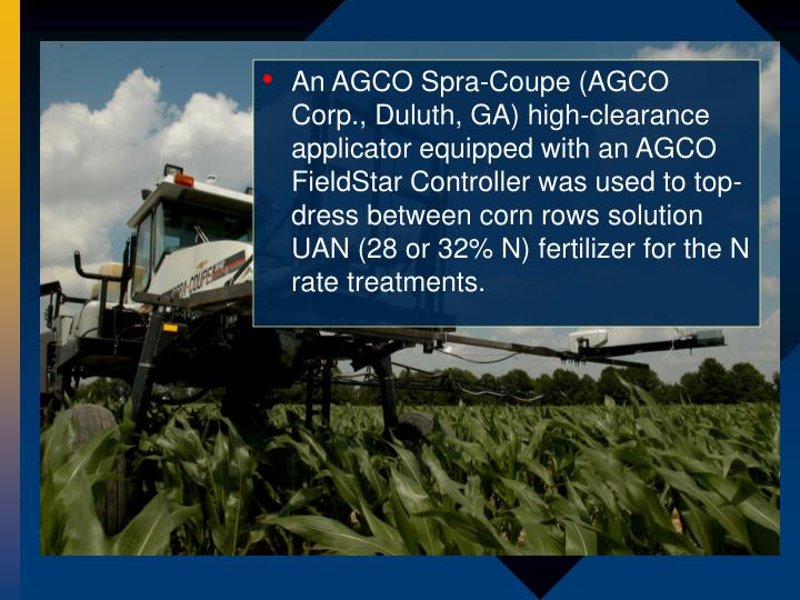 An AGCO Spra-Coupe (AGCO Corp., Duluth, GA) high-clearance applicator equipped with an AGCO FieldStar Controller was used to top-dress between corn rows solution UAN (28 or 32% N) fertilizer for the N rate treatments.