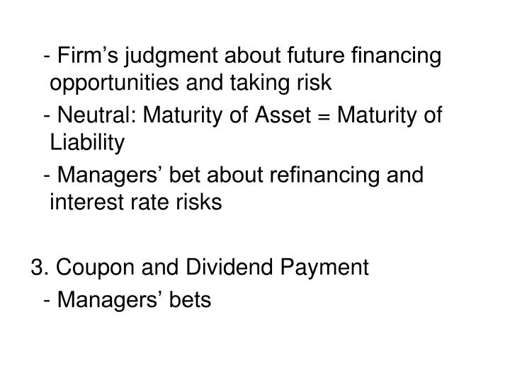 - Firm's judgment about future financing opportunities and taking risk