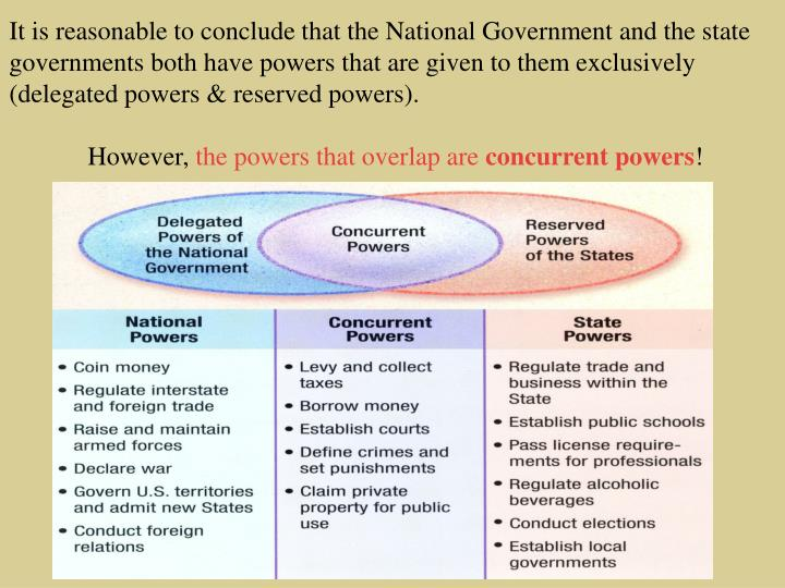 It is reasonable to conclude that the National Government and the state governments both have powers that are given to them exclusively (delegated powers & reserved powers).